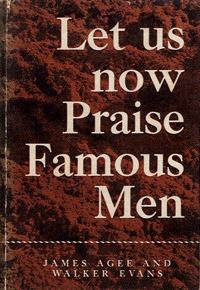 Let Us Now Praise Famous Men, by James Agee and Walker Evans